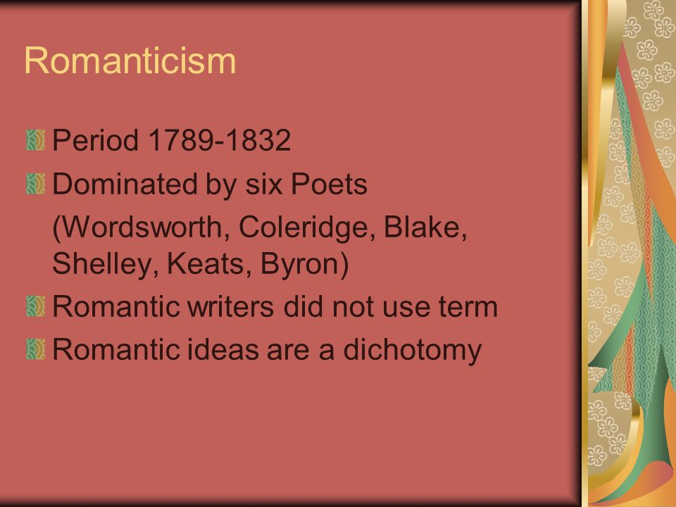 Romanticism Period 1789-1832 Dominated by six Poets (Wordsworth, Coleridge, Blake, Shelley, Keats, Byron) Romantic writers did not use term Romantic ideas are a dichotomy