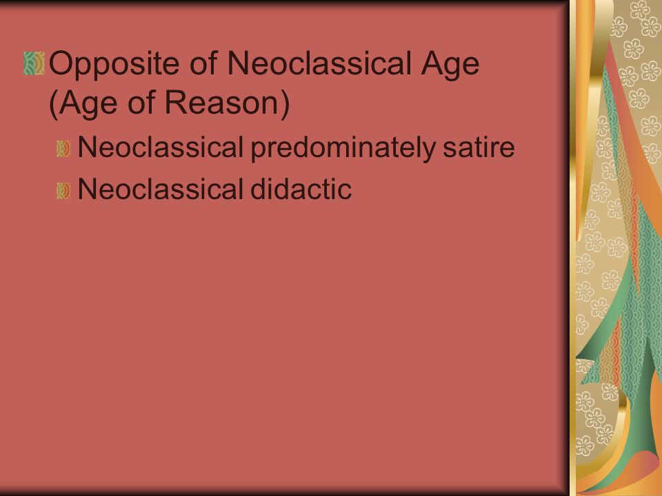 Opposite of Neoclassical Age (Age of Reason) Neoclassical predominately satire Neoclassical didactic