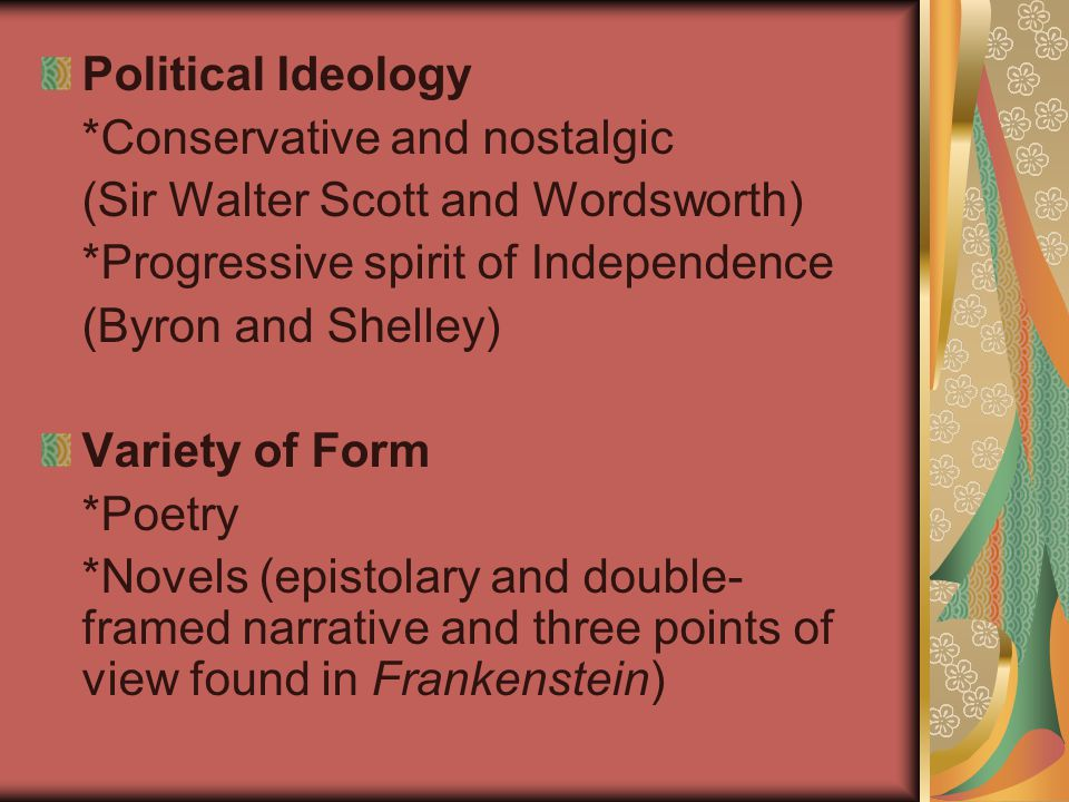Political Ideology *Conservative and nostalgic (Sir Walter Scott and Wordsworth) *Progressive spirit of Independence (Byron and Shelley) Variety of Fo