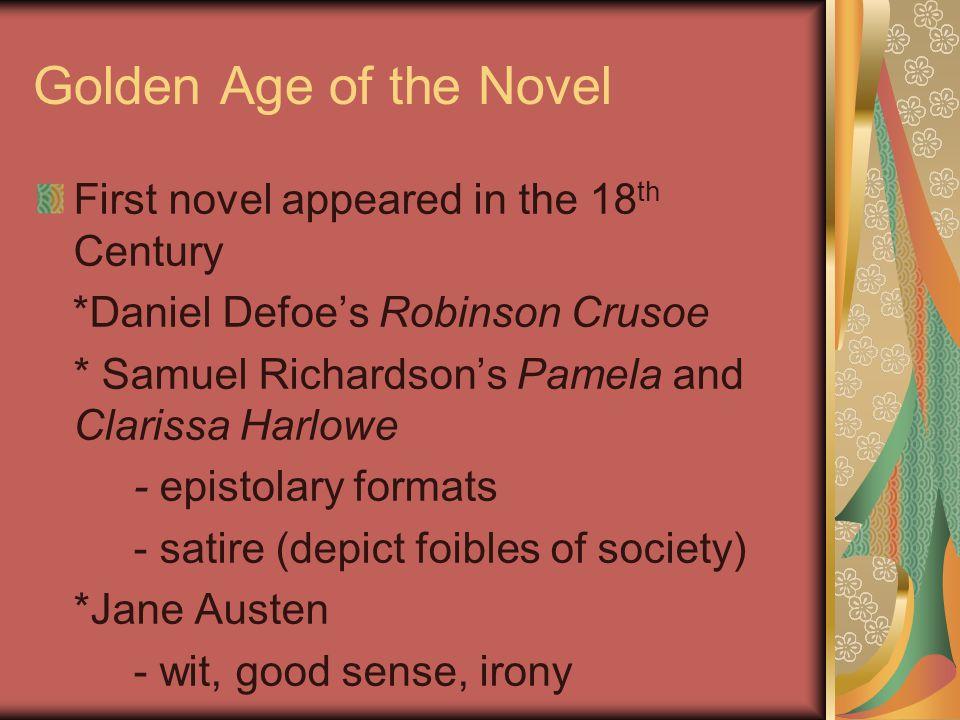 Golden Age of the Novel First novel appeared in the 18 th Century *Daniel Defoe's Robinson Crusoe * Samuel Richardson's Pamela and Clarissa Harlowe - epistolary formats - satire (depict foibles of society) *Jane Austen - wit, good sense, irony