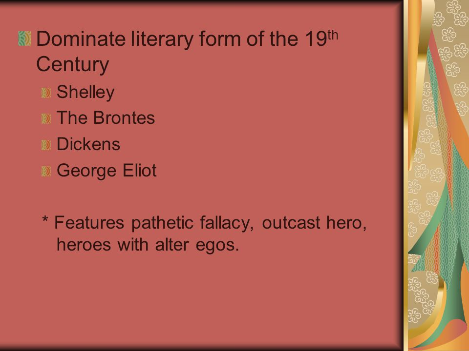 Dominate literary form of the 19 th Century Shelley The Brontes Dickens George Eliot * Features pathetic fallacy, outcast hero, heroes with alter egos