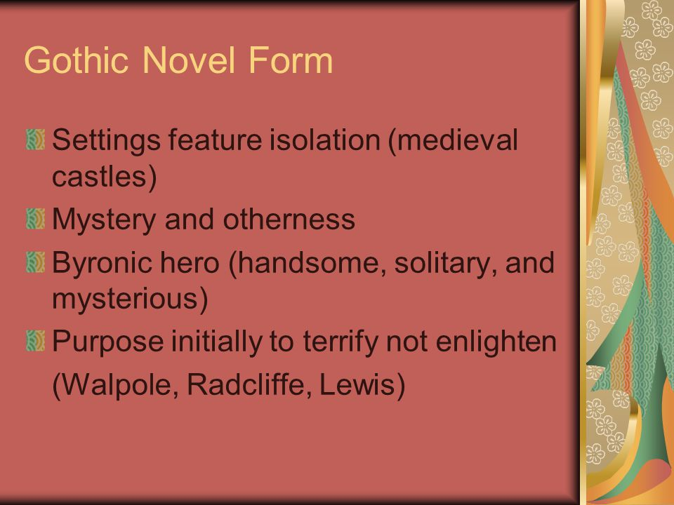 Gothic Novel Form Settings feature isolation (medieval castles) Mystery and otherness Byronic hero (handsome, solitary, and mysterious) Purpose initially to terrify not enlighten (Walpole, Radcliffe, Lewis)