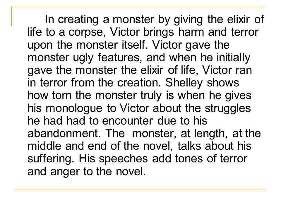 In creating a monster by giving the elixir of life to a corpse, Victor brings harm and terror upon the monster itself. Victor gave the monster ugly fe