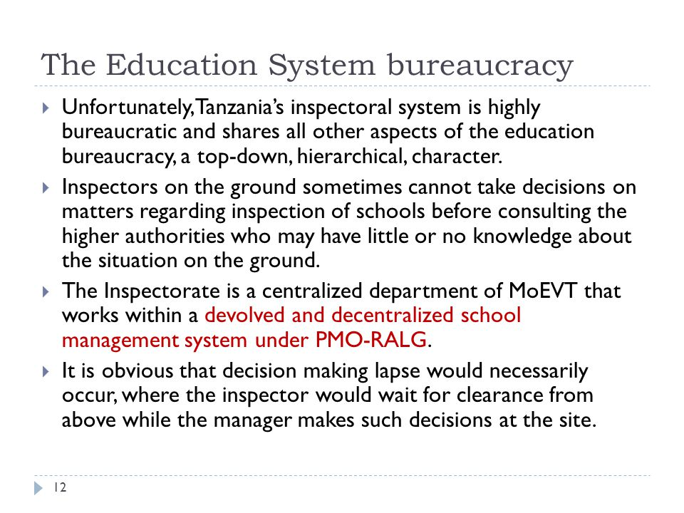 The Education System bureaucracy  Unfortunately, Tanzania's inspectoral system is highly bureaucratic and shares all other aspects of the education bureaucracy, a top-down, hierarchical, character.