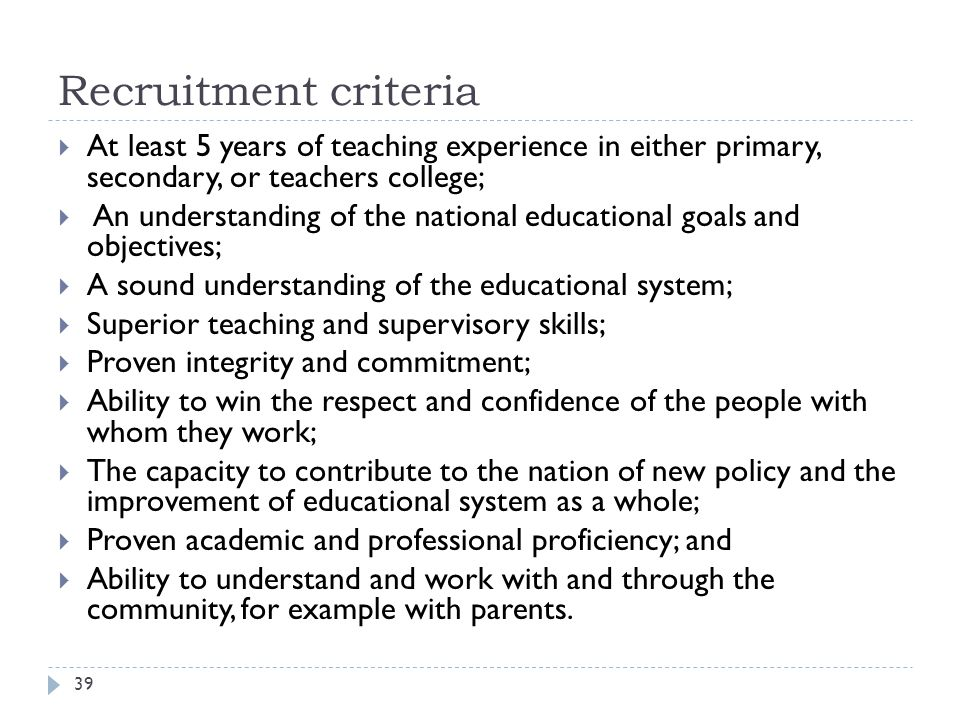 Recruitment criteria  At least 5 years of teaching experience in either primary, secondary, or teachers college;  An understanding of the national educational goals and objectives;  A sound understanding of the educational system;  Superior teaching and supervisory skills;  Proven integrity and commitment;  Ability to win the respect and confidence of the people with whom they work;  The capacity to contribute to the nation of new policy and the improvement of educational system as a whole;  Proven academic and professional proficiency; and  Ability to understand and work with and through the community, for example with parents.