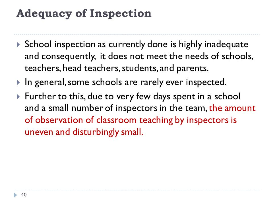 Adequacy of Inspection  School inspection as currently done is highly inadequate and consequently, it does not meet the needs of schools, teachers, head teachers, students, and parents.