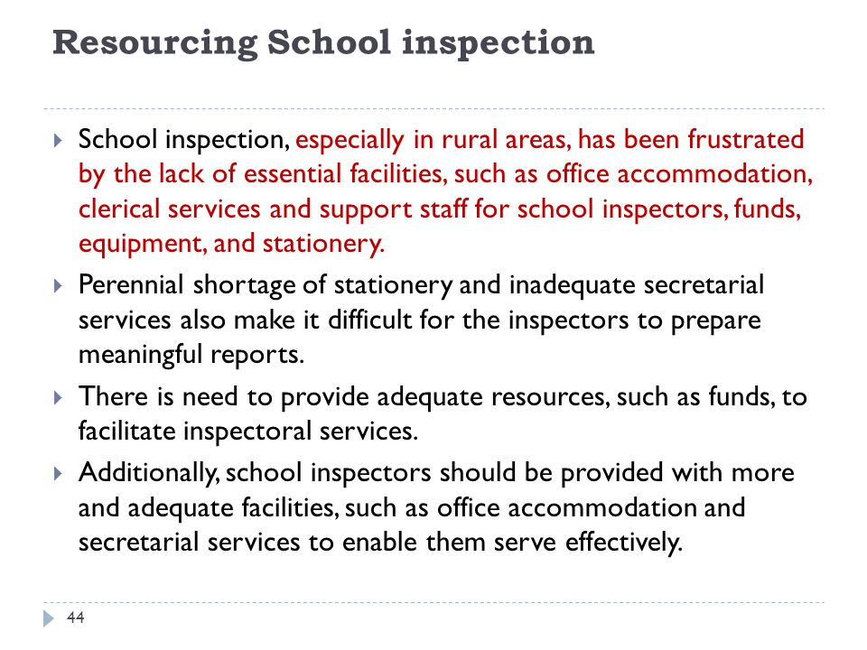Resourcing School inspection  School inspection, especially in rural areas, has been frustrated by the lack of essential facilities, such as office accommodation, clerical services and support staff for school inspectors, funds, equipment, and stationery.