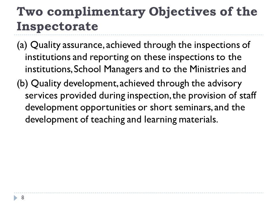 Two complimentary Objectives of the Inspectorate (a) Quality assurance, achieved through the inspections of institutions and reporting on these inspections to the institutions, School Managers and to the Ministries and (b) Quality development, achieved through the advisory services provided during inspection, the provision of staff development opportunities or short seminars, and the development of teaching and learning materials.