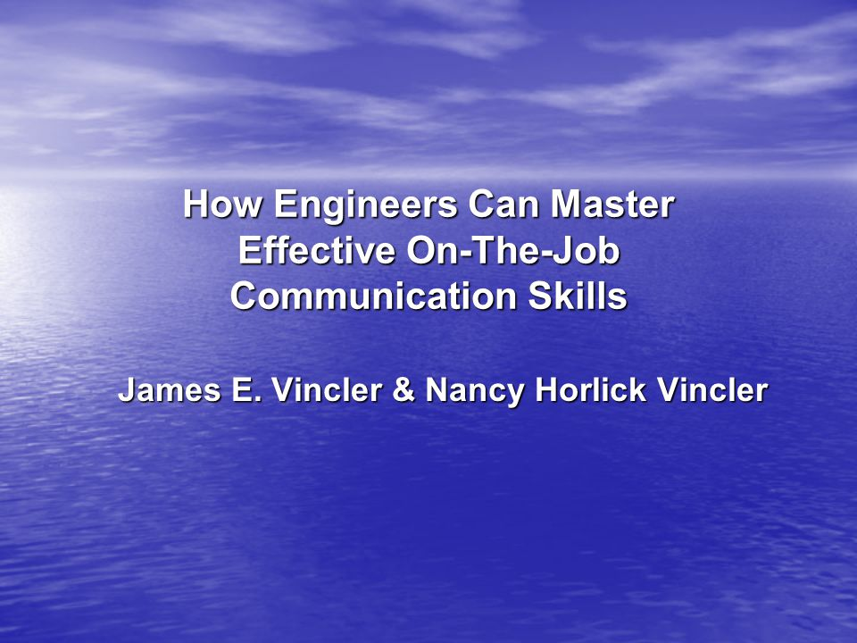 How Engineers Can Master Effective On-The-Job Communication Skills James E.