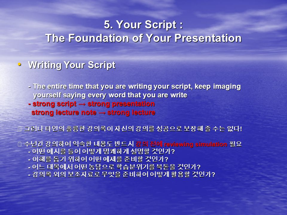 5. Your Script : The Foundation of Your Presentation Writing Your Script Writing Your Script - The entire time that you are writing your script, keep