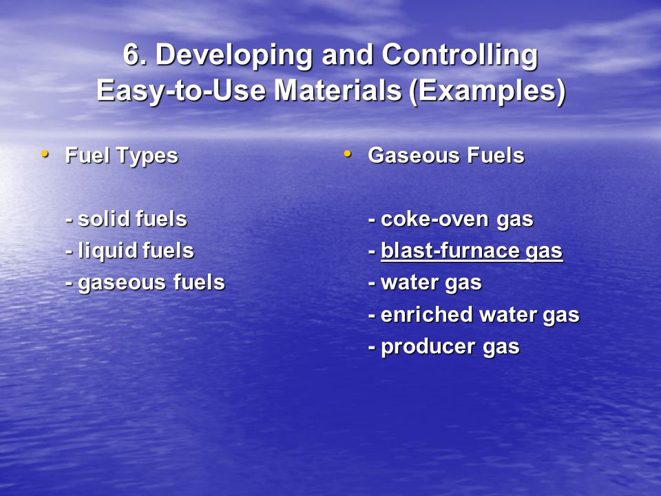 6. Developing and Controlling Easy-to-Use Materials (Examples) Fuel Types Fuel Types - solid fuels - liquid fuels - gaseous fuels Gaseous Fuels Gaseou