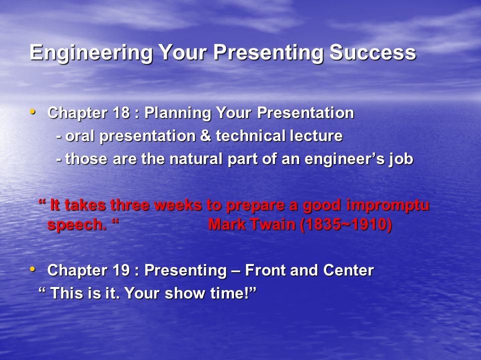 Engineering Your Presenting Success Chapter 18 : Planning Your Presentation Chapter 18 : Planning Your Presentation - oral presentation & technical lecture - oral presentation & technical lecture - those are the natural part of an engineer's job - those are the natural part of an engineer's job It takes three weeks to prepare a good impromptu speech.