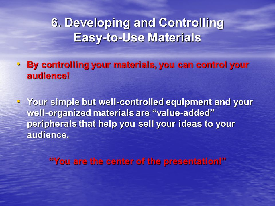 6. Developing and Controlling Easy-to-Use Materials By controlling your materials, you can control your audience! By controlling your materials, you c