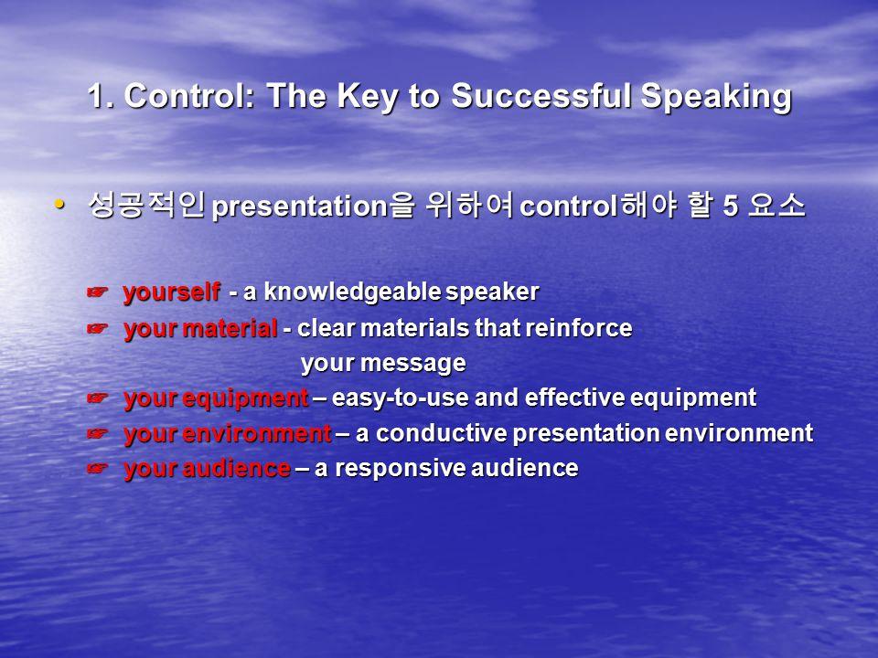 1. Control: The Key to Successful Speaking 성공적인 presentation 을 위하여 control 해야 할 5 요소 성공적인 presentation 을 위하여 control 해야 할 5 요소 ☞ yourself - a knowledg