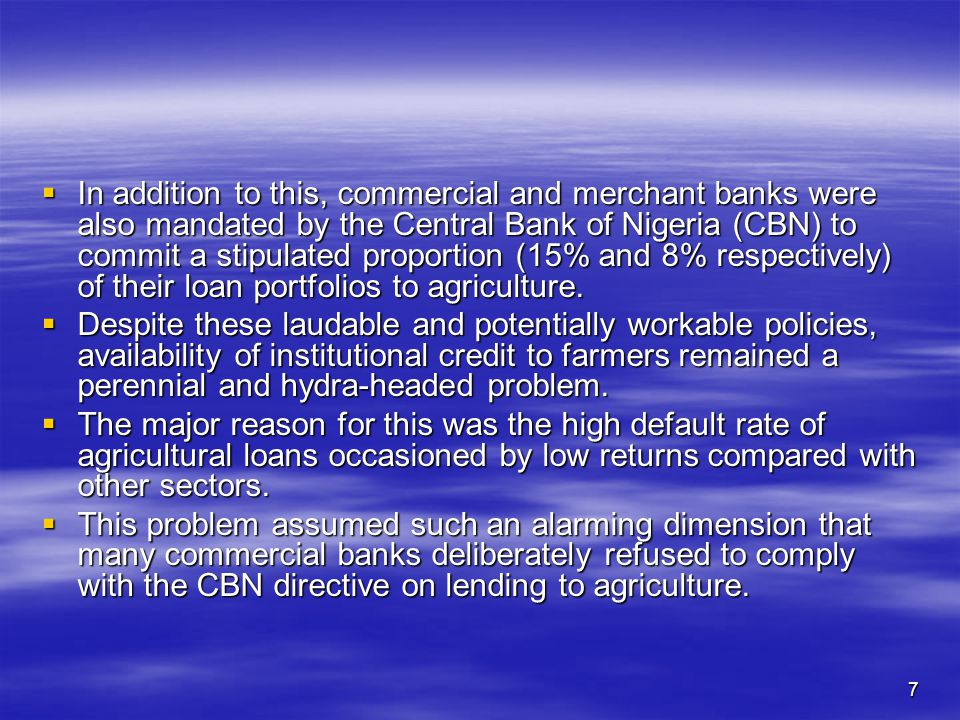 7  In addition to this, commercial and merchant banks were also mandated by the Central Bank of Nigeria (CBN) to commit a stipulated proportion (15% and 8% respectively) of their loan portfolios to agriculture.