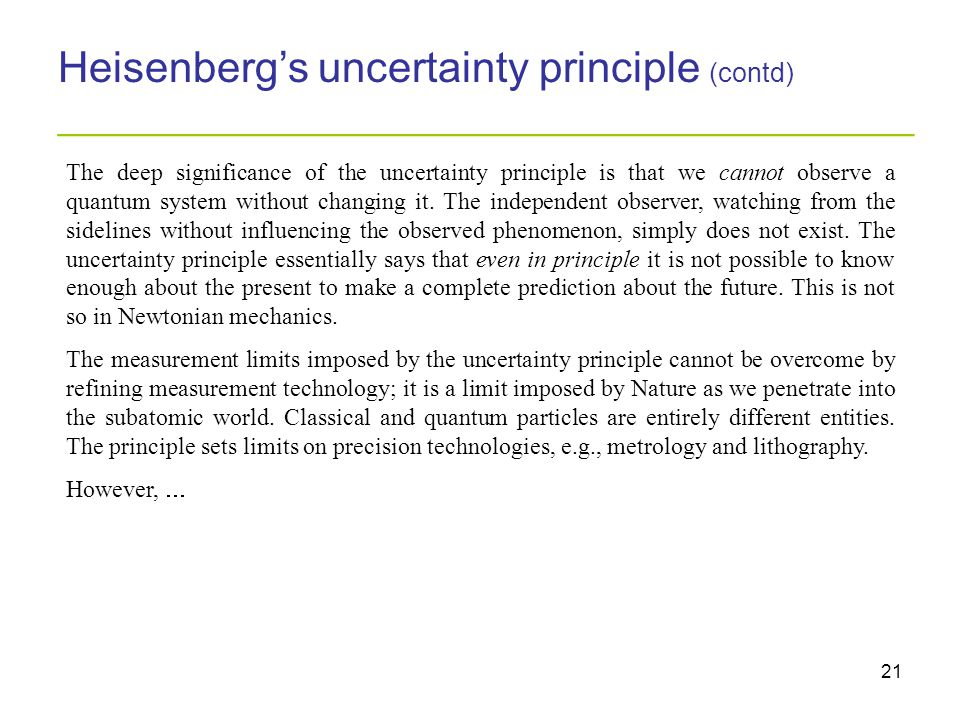 21 Heisenberg's uncertainty principle (contd) _________________________________________ The deep significance of the uncertainty principle is that we cannot observe a quantum system without changing it.