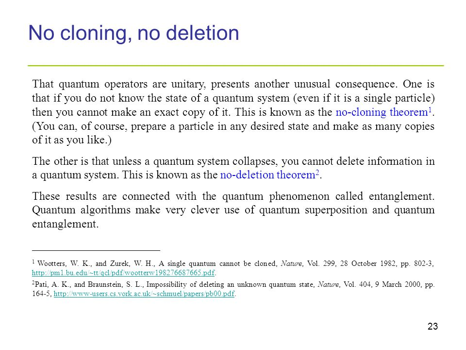 23 No cloning, no deletion _________________________________________ That quantum operators are unitary, presents another unusual consequence. One is