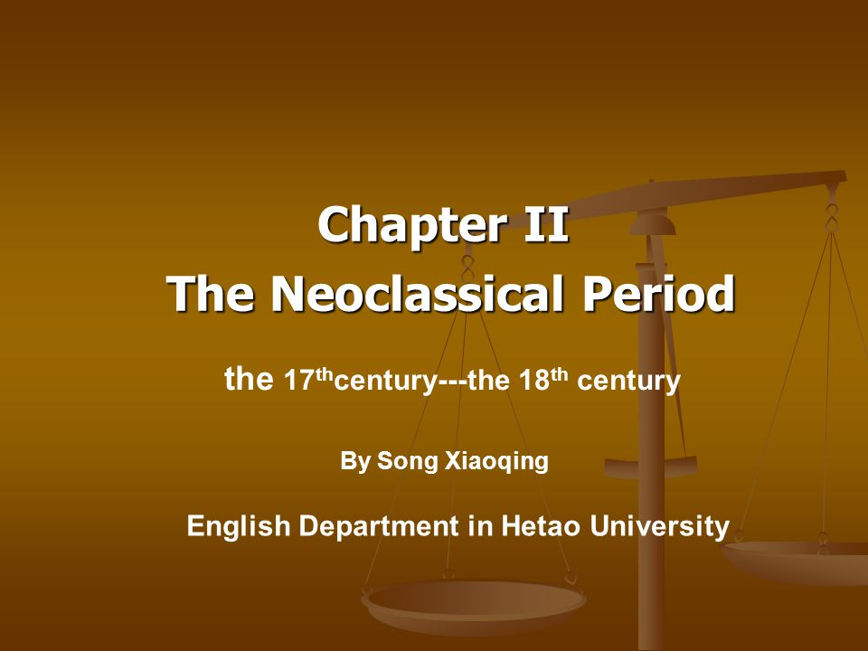 Chapter II The Neoclassical Period The Neoclassical Period the 17 th century---the 18 th century English Department in Hetao University By Song Xiaoqing