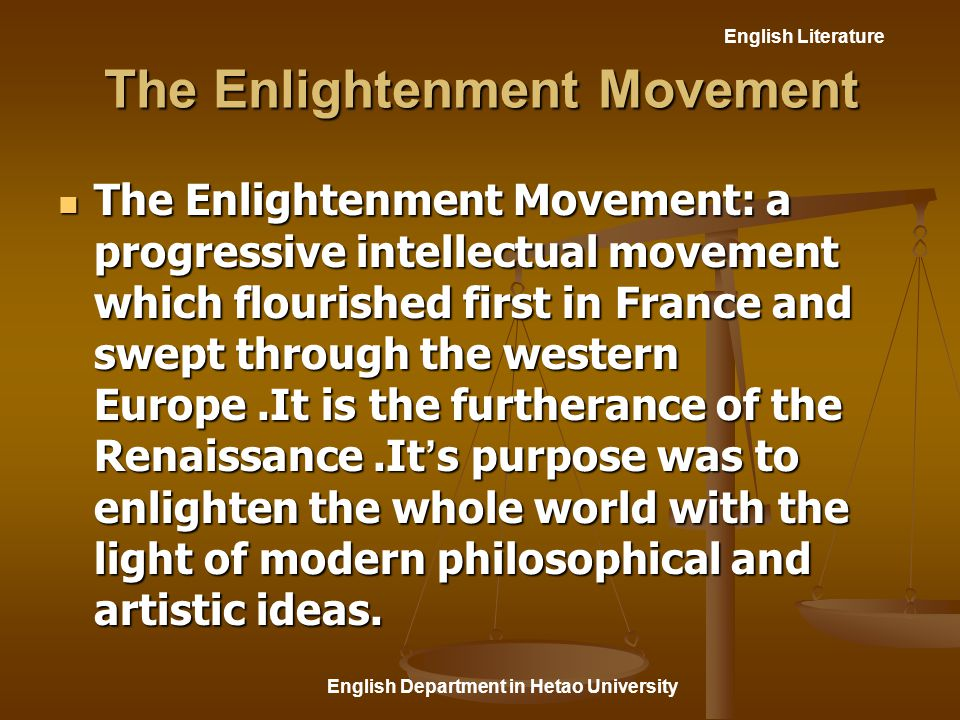 English Literature English Department in Hetao University The Enlightenment Movement The Enlightenment Movement: a progressive intellectual movement which flourished first in France and swept through the western Europe.It is the furtherance of the Renaissance.It ' s purpose was to enlighten the whole world with the light of modern philosophical and artistic ideas.