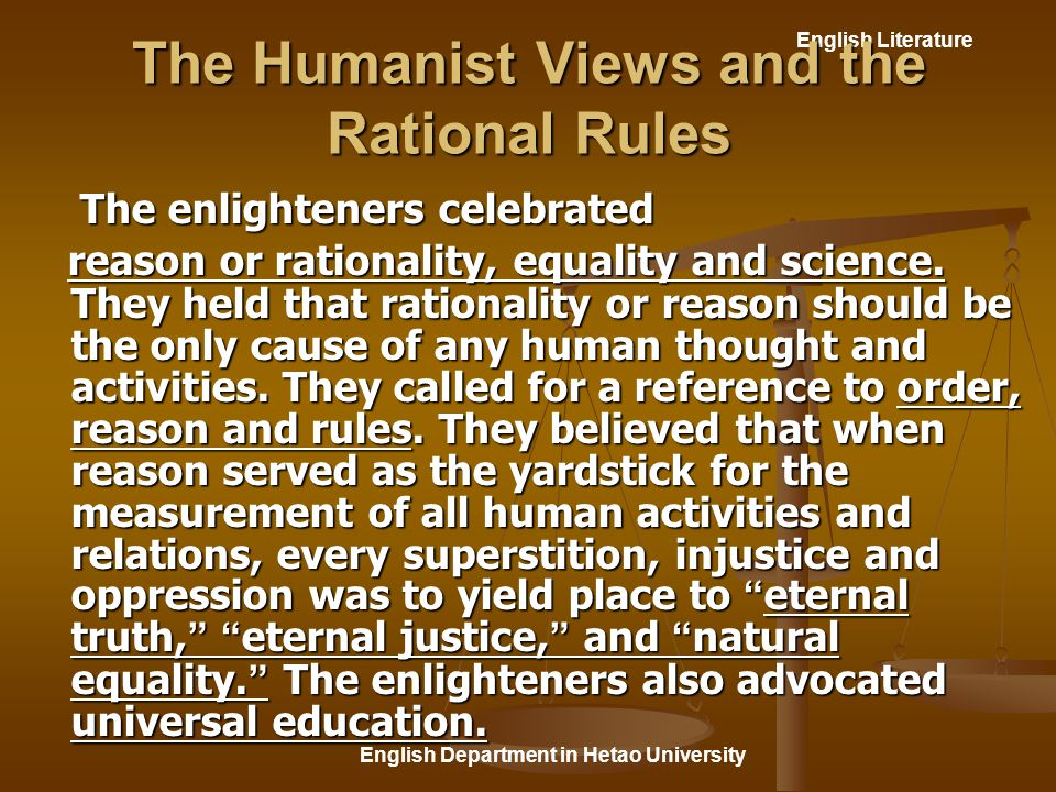 English Literature English Department in Hetao University The Humanist Views and the Rational Rules The enlighteners celebrated The enlighteners celebrated reason or rationality, equality and science.