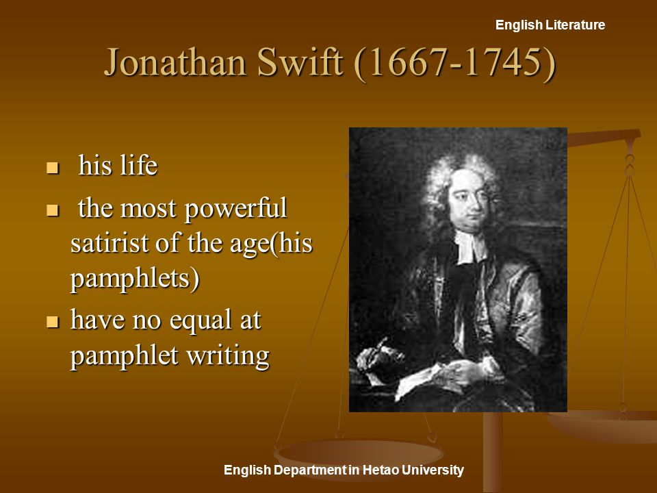 English Literature English Department in Hetao University Jonathan Swift (1667-1745) his life his life the most powerful satirist of the age(his pamphlets) the most powerful satirist of the age(his pamphlets) have no equal at pamphlet writing have no equal at pamphlet writing