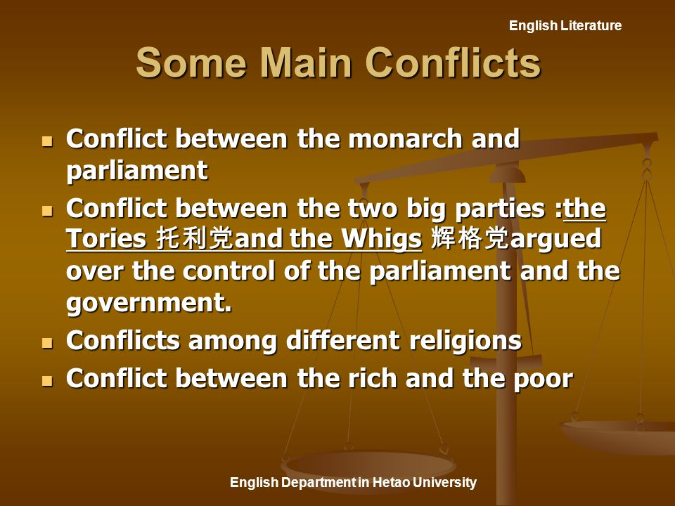 English Literature English Department in Hetao University Some Main Conflicts Conflict between the monarch and parliament Conflict between the monarch and parliament Conflict between the two big parties :the Tories 托利党 and the Whigs 辉格党 argued over the control of the parliament and the government.