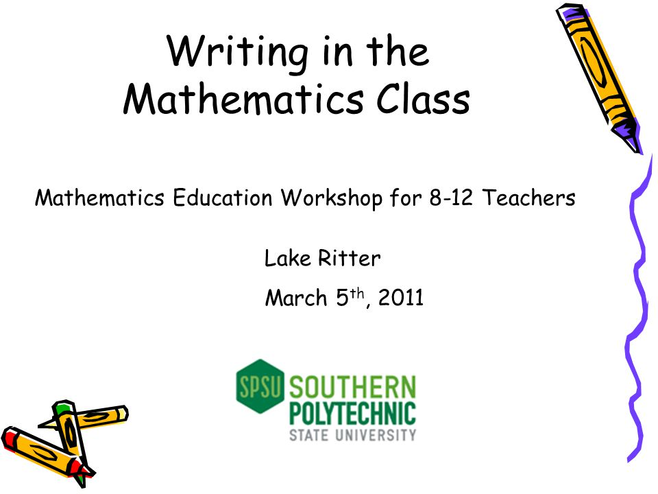 Writing in the Mathematics Class Mathematics Education Workshop for 8-12 Teachers Lake Ritter March 5 th, 2011