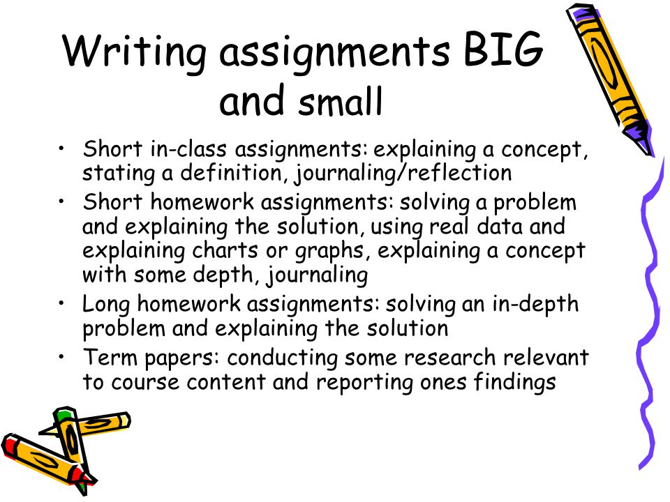 Writing assignments BIG and small Short in-class assignments: explaining a concept, stating a definition, journaling/reflection Short homework assignments: solving a problem and explaining the solution, using real data and explaining charts or graphs, explaining a concept with some depth, journaling Long homework assignments: solving an in-depth problem and explaining the solution Term papers: conducting some research relevant to course content and reporting ones findings