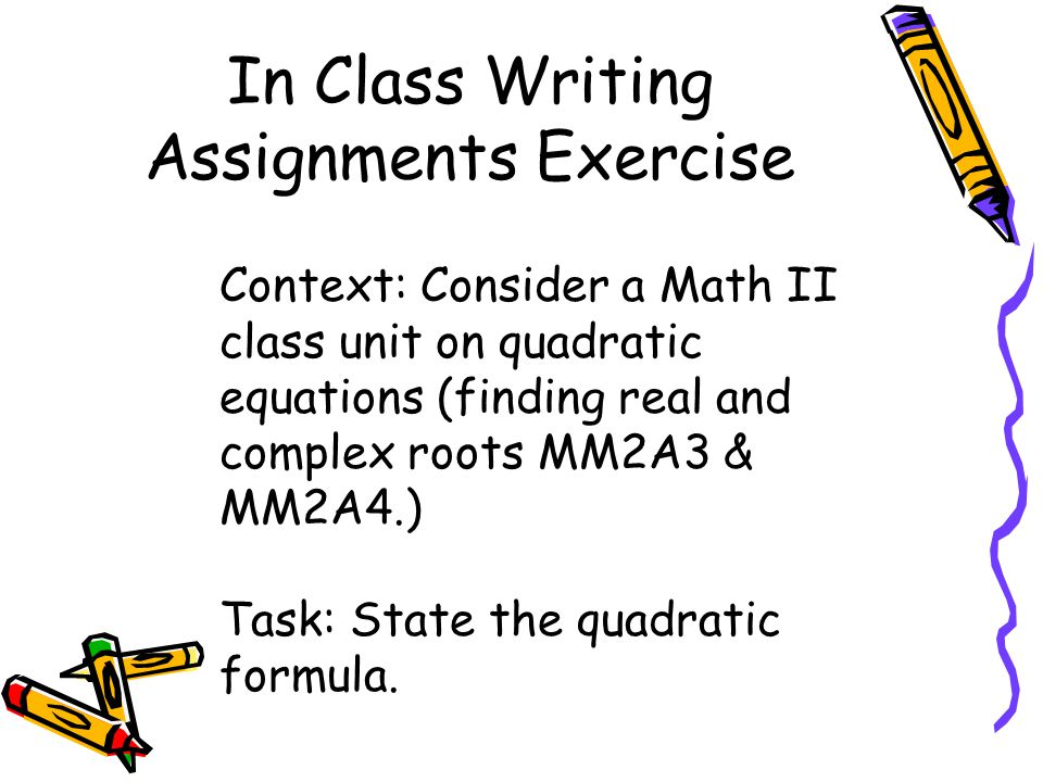 In Class Writing Assignments Exercise Context: Consider a Math II class unit on quadratic equations (finding real and complex roots MM2A3 & MM2A4.) Task: State the quadratic formula.