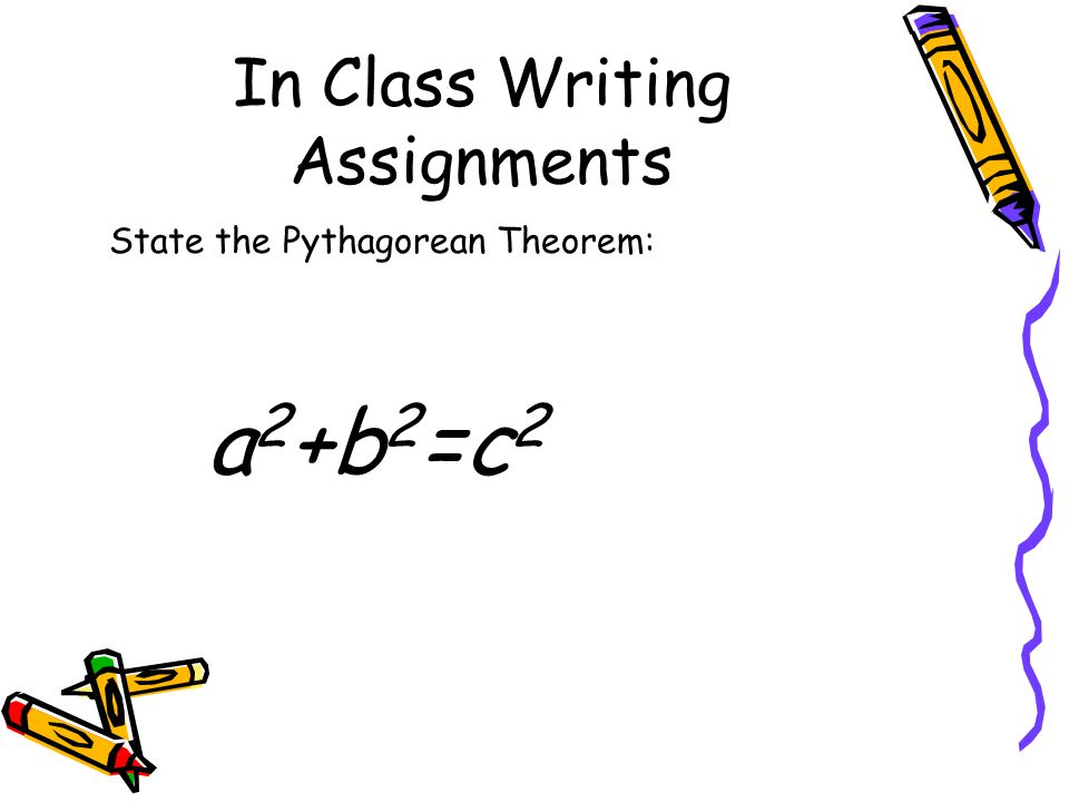 In Class Writing Assignments State the Pythagorean Theorem: a 2 +b 2 =c 2
