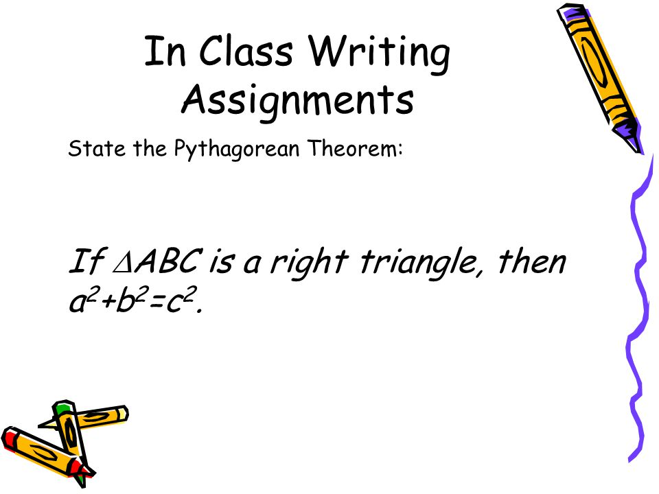 In Class Writing Assignments State the Pythagorean Theorem: If  ABC is a right triangle, then a 2 +b 2 =c 2.