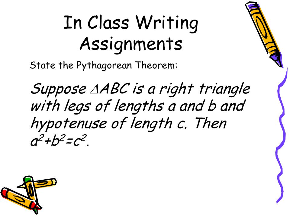 In Class Writing Assignments State the Pythagorean Theorem: Suppose  ABC is a right triangle with legs of lengths a and b and hypotenuse of length c.