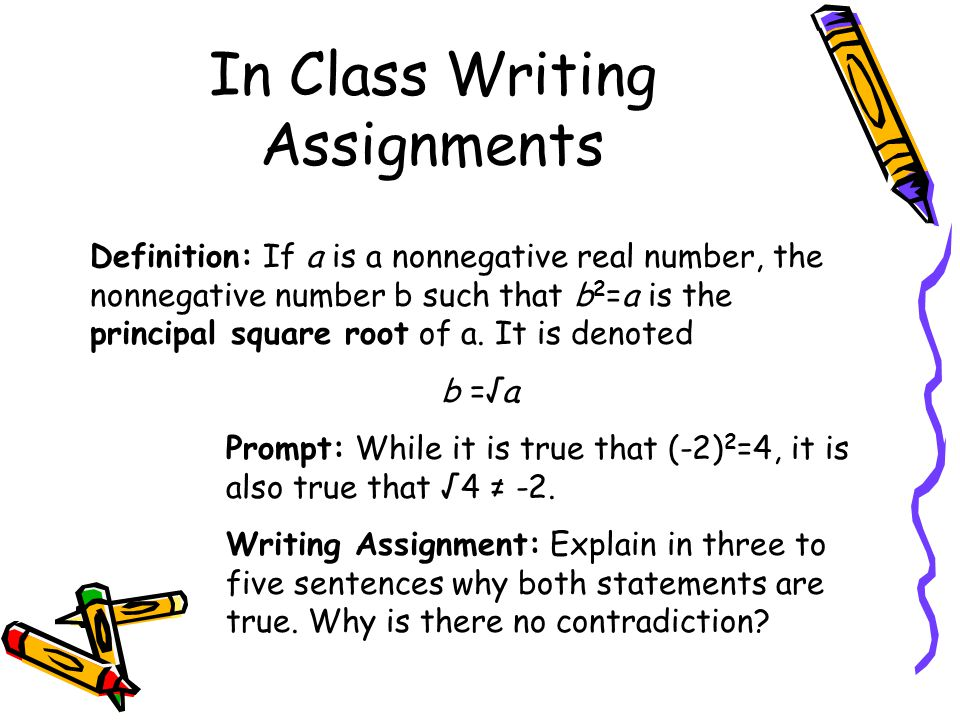 In Class Writing Assignments Definition: If a is a nonnegative real number, the nonnegative number b such that b 2 =a is the principal square root of a.