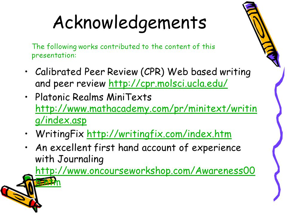 Acknowledgements Calibrated Peer Review (CPR) Web based writing and peer review http://cpr.molsci.ucla.edu/http://cpr.molsci.ucla.edu/ Platonic Realms MiniTexts http://www.mathacademy.com/pr/minitext/writin g/index.asp http://www.mathacademy.com/pr/minitext/writin g/index.asp WritingFix http://writingfix.com/index.htmhttp://writingfix.com/index.htm An excellent first hand account of experience with Journaling http://www.oncourseworkshop.com/Awareness00 5.htm http://www.oncourseworkshop.com/Awareness00 5.htm The following works contributed to the content of this presentation: