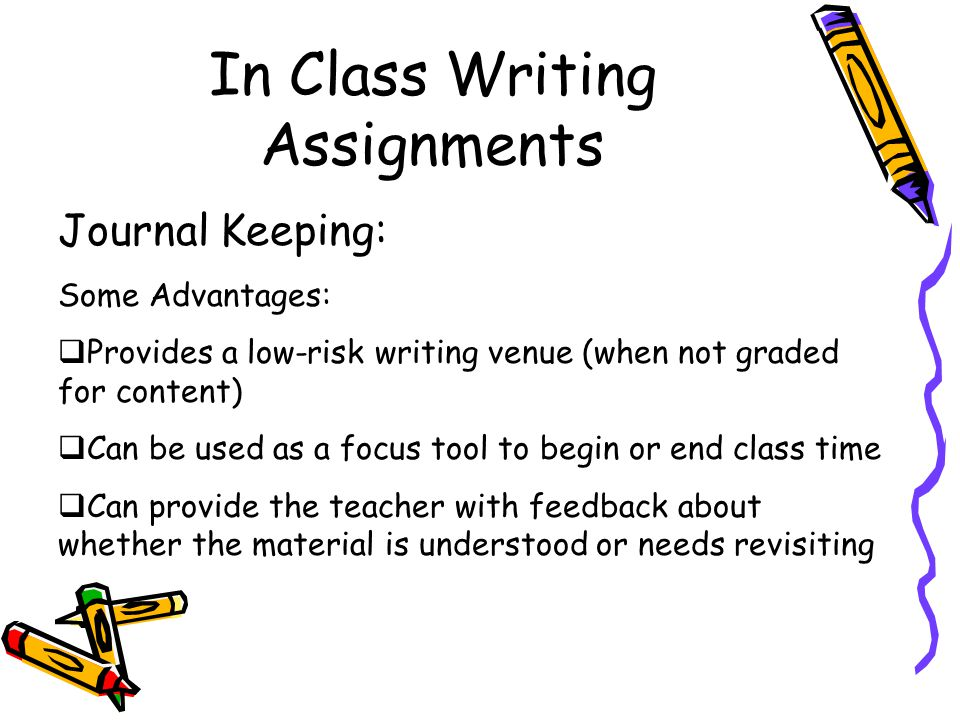In Class Writing Assignments Journal Keeping: Some Advantages:  Provides a low-risk writing venue (when not graded for content)  Can be used as a focus tool to begin or end class time  Can provide the teacher with feedback about whether the material is understood or needs revisiting