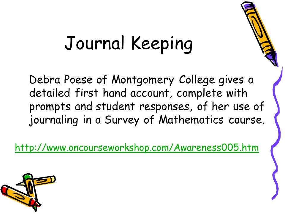 Journal Keeping http://www.oncourseworkshop.com/Awareness005.htm Debra Poese of Montgomery College gives a detailed first hand account, complete with prompts and student responses, of her use of journaling in a Survey of Mathematics course.