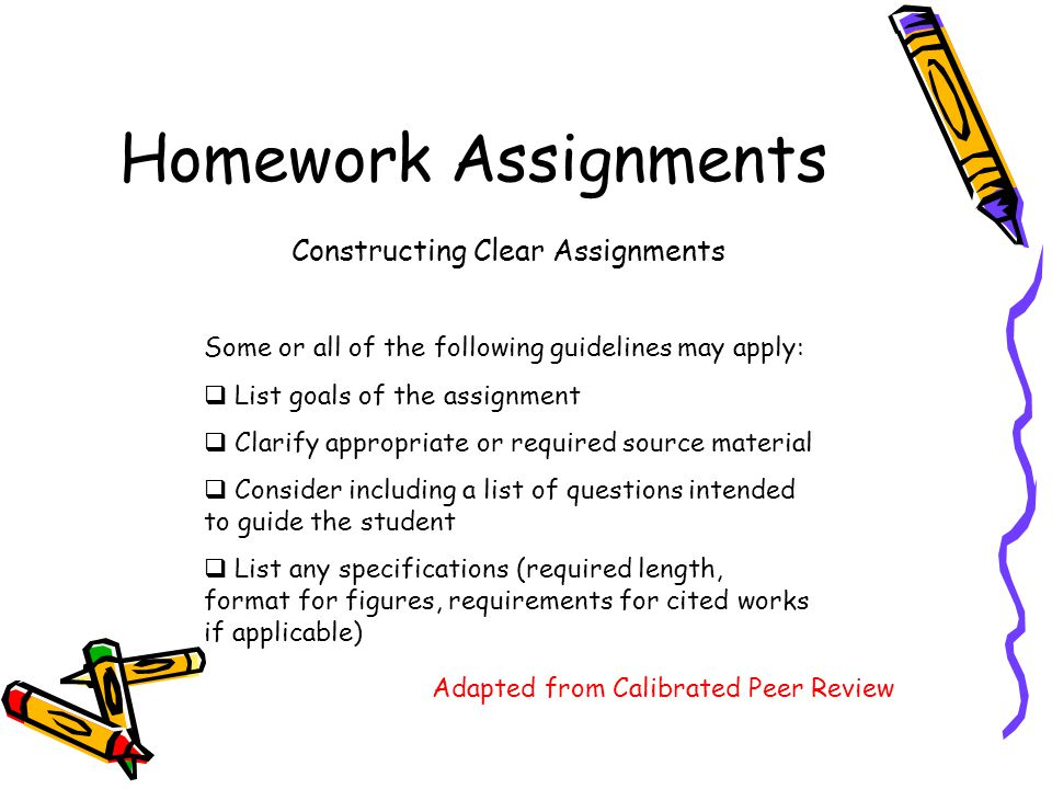 Homework Assignments Constructing Clear Assignments Some or all of the following guidelines may apply:  List goals of the assignment  Clarify appropriate or required source material  Consider including a list of questions intended to guide the student  List any specifications (required length, format for figures, requirements for cited works if applicable) Adapted from Calibrated Peer Review