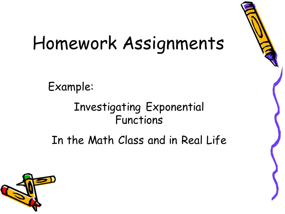 Homework Assignments Example: Investigating Exponential Functions In the Math Class and in Real Life