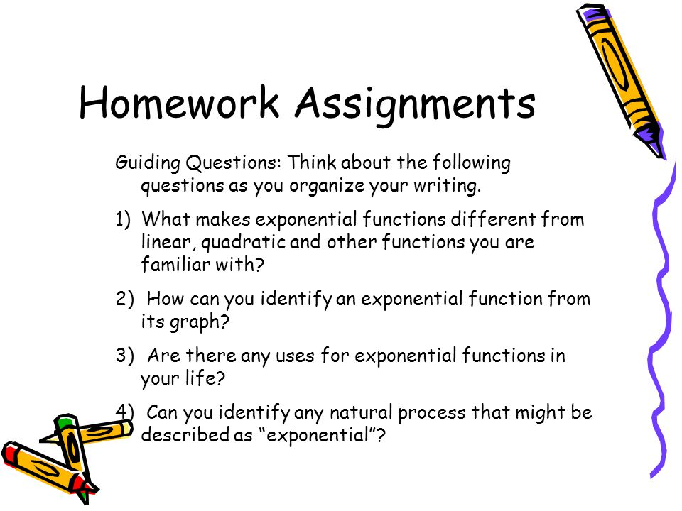 Homework Assignments Guiding Questions: Think about the following questions as you organize your writing.