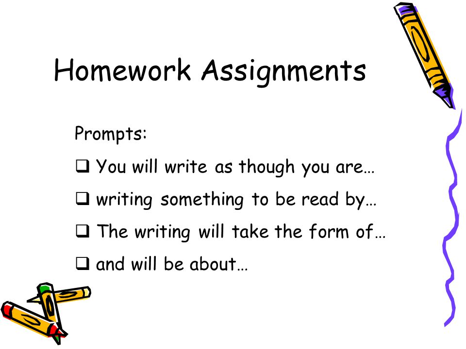 Homework Assignments Prompts:  You will write as though you are…  writing something to be read by…  The writing will take the form of…  and will be about…
