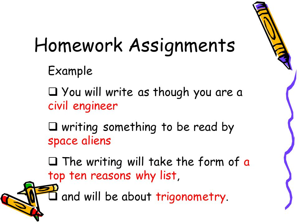 Homework Assignments Example  You will write as though you are a civil engineer  writing something to be read by space aliens  The writing will take the form of a top ten reasons why list,  and will be about trigonometry.
