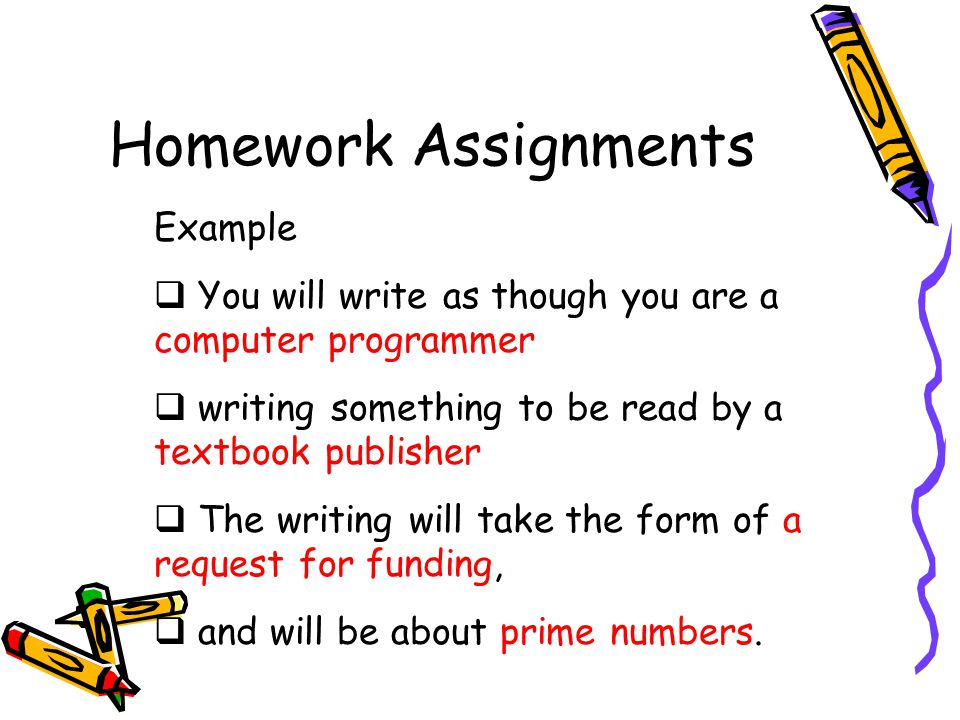 Homework Assignments Example  You will write as though you are a computer programmer  writing something to be read by a textbook publisher  The writing will take the form of a request for funding,  and will be about prime numbers.