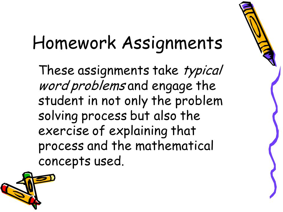 Homework Assignments These assignments take typical word problems and engage the student in not only the problem solving process but also the exercise of explaining that process and the mathematical concepts used.