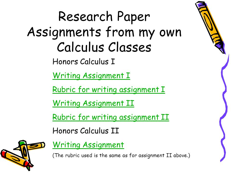 Research Paper Assignments from my own Calculus Classes Honors Calculus I Writing Assignment I Rubric for writing assignment I Writing Assignment II Rubric for writing assignment II Honors Calculus II Writing Assignment (The rubric used is the same as for assignment II above.)