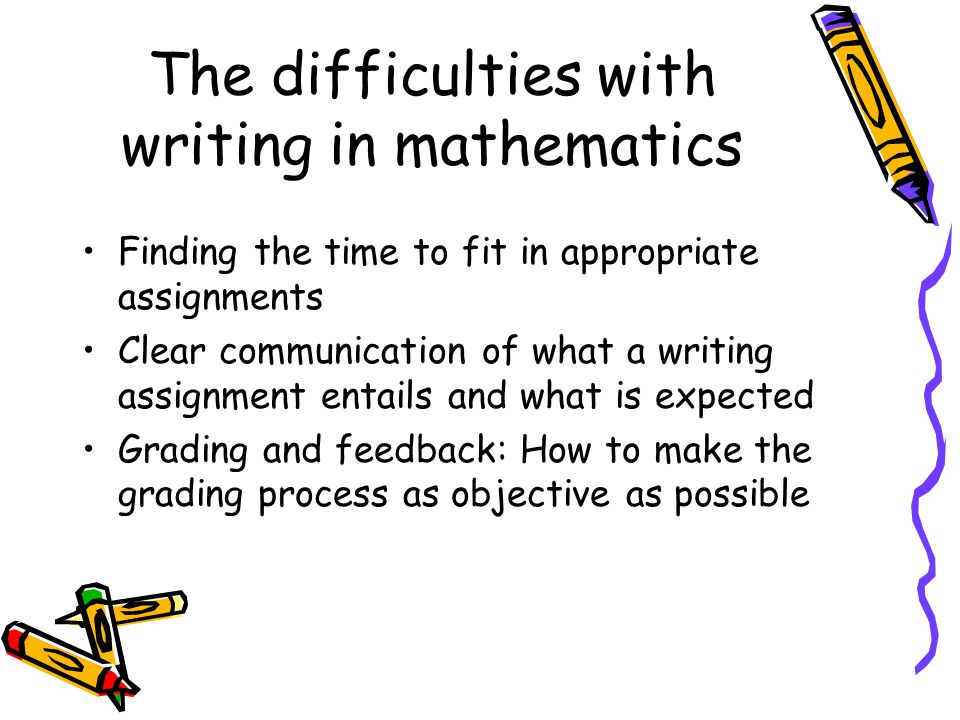 The difficulties with writing in mathematics Finding the time to fit in appropriate assignments  Think small, consider 1-5 sentence in class assignments  Consider journaling (works especially well in classes where a portfolio is already kept) in and out of the classroom  Incorporate into existing assignments or exam questions  Remember that not everything has to be graded (or perhaps not graded by you)