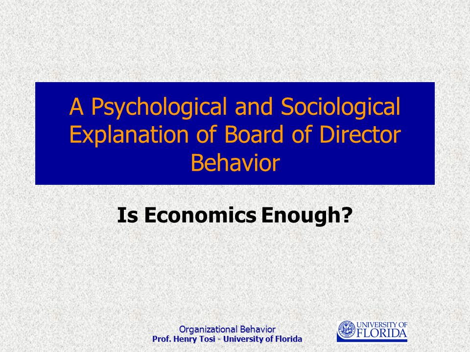 Organizational Behavior Prof. Henry Tosi - University of Florida A Psychological and Sociological Explanation of Board of Director Behavior Is Economi