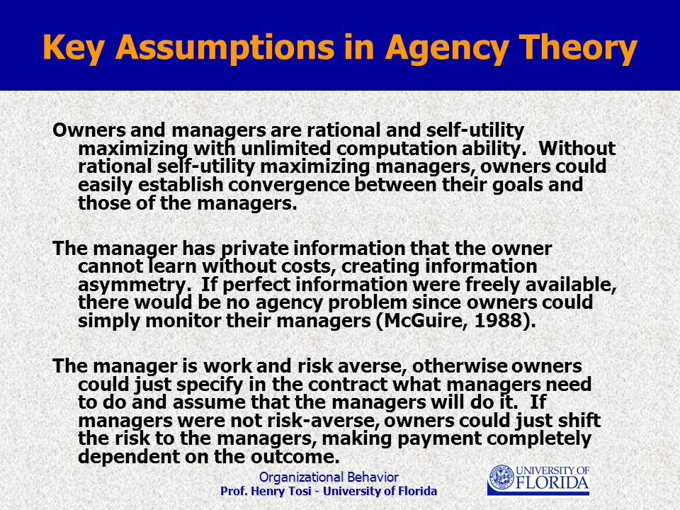 Organizational Behavior Prof. Henry Tosi - University of Florida Key Assumptions in Agency Theory Owners and managers are rational and self-utility ma