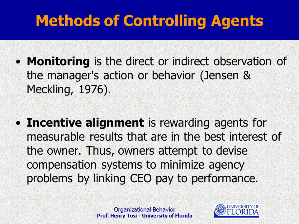 Organizational Behavior Prof. Henry Tosi - University of Florida Methods of Controlling Agents Monitoring is the direct or indirect observation of the