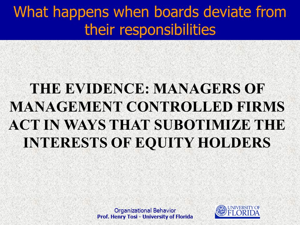 Organizational Behavior Prof. Henry Tosi - University of Florida THE EVIDENCE: MANAGERS OF MANAGEMENT CONTROLLED FIRMS ACT IN WAYS THAT SUBOTIMIZE THE