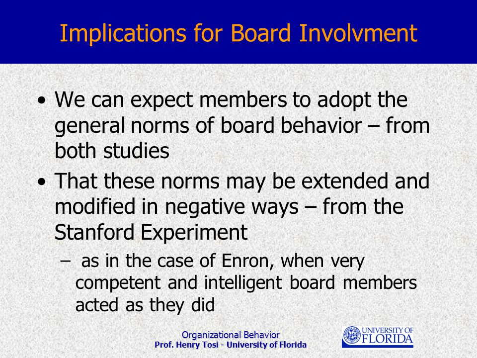 Organizational Behavior Prof. Henry Tosi - University of Florida Implications for Board Involvment We can expect members to adopt the general norms of